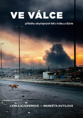 Ve válce - Příběhy obyčejných lidí z Iráku a Sýrie - Lenka Klicperová, Markéta Kutilová