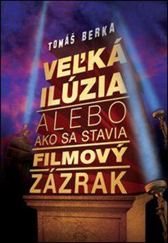 Veľká ilúzia alebo ako sa stavia filmový zázrak - Tomáš Berka