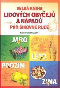Velká kniha lidových obyčejů a nápadů pro šikovné ruce na celý rok - Martin Bestajovský