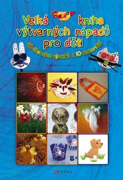 Velká kniha výtvarných nápadů pro děti - kolektiv