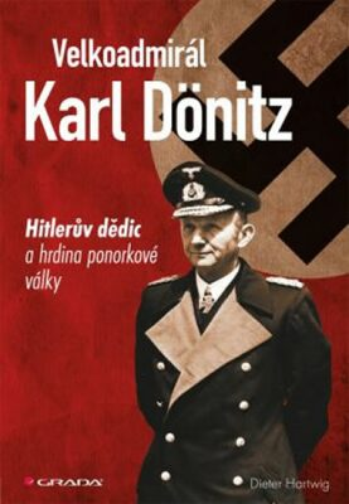 Velkoadmirál Karl Dönitz - Hitlerův dědic a hrdina ponorkové války - Hartwig Dieter