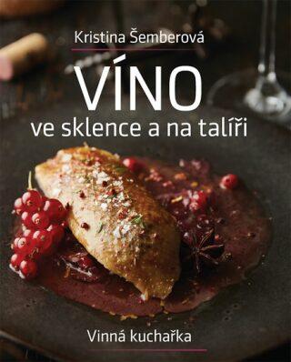 Víno ve sklence a na talíři - Vinná kuchařka - Kristina Šemberová