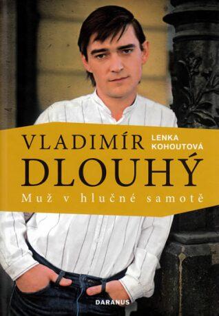 Vladimír Dlouhý - muž v hlučné samotě - Kohoutová Lenka