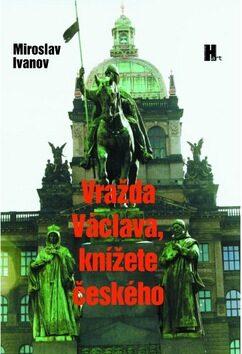 Vražda Václava, knížete českého - Miroslav Ivanov