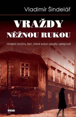 Vraždy něžnou rukou - Hrdelní zločiny žen, které kdysi vzrušily veřejnost - Vladimír Šindelář
