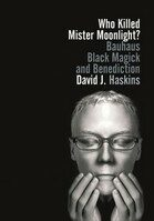 Who Killed Mister Moonlight?: Bauhaus, Black Magick, and Benediction - David Haskins