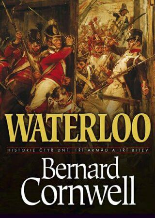 Waterloo: Historie čtyř dnů, tří armád a tří bitev - Bernard Cornwell