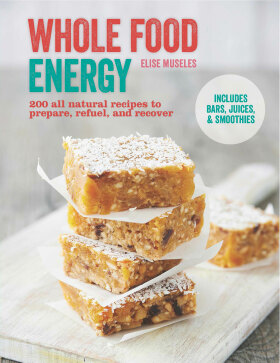 Whole Food Energy: 200 all natural recipes to prepare, refuel and recover - Elise Museles