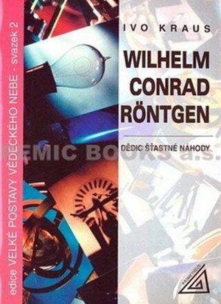 Wilhelm Conrad Röntgen - Dědic šťastné náhody - Ivo Kraus