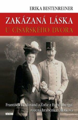 Zakázaná láska u císařského dvora - Franišek Ferdinand a Žofie z Hohenbergu, rozená hraběnka Chotková - Erika Bestenreinerová