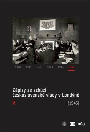 Zápisy ze schůzí československé vlády v Londýně V. (1945) - Kolektiv
