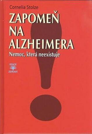 Zapomeň na Alzheimera - Nemoc, která neexistuje - Stolzeová Cornelia