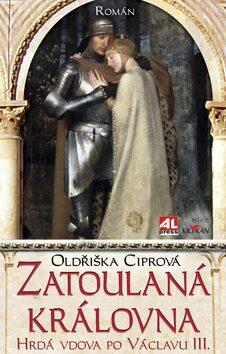 Zatoulaná královna - Román o Elišce Přemyslovně - Oldřiška Ciprová