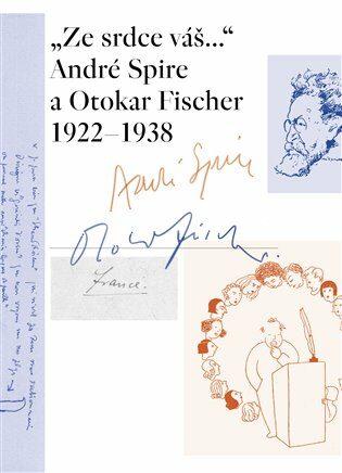 """Ze srdce váš..."" André Spire a Otokar Fischer 1922–1938 - Marie-Odile Thirouinová"