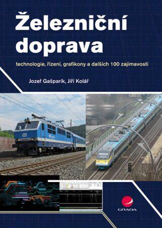 Železniční doprava - technologie, řízení, grafikony a dalších 100 zajímavostí - Jiří Kolář, Jozef Gašparík