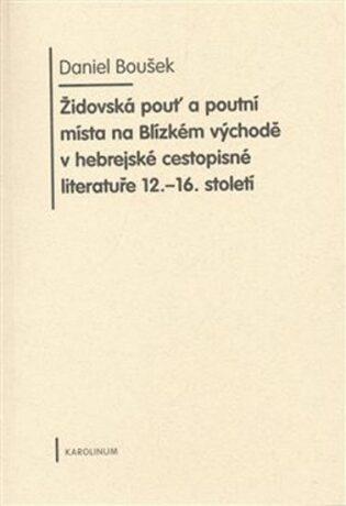 Židovská pouť a poutní místa na Blízkém východě v hebrejské cestopisné literatuře 12.-16. století - Boušek Daniel