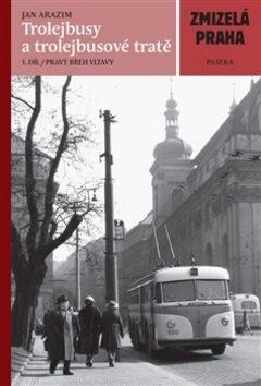 Zmizelá Praha Trolejbusy a trolejbusové tratě I.díl - Jan Arazim