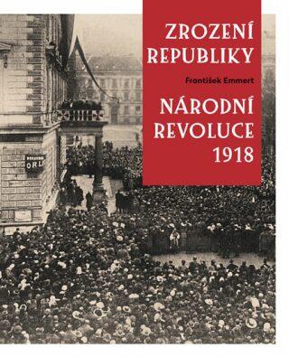 Zrození republiky – Národní revoluce 1918 - František Emmert