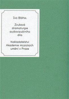 Zvuková dramaturgie audiovizuálního díla - Ivo Bláha