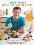 How to Eat Better: How to Shop, Store & Cook to Make Any Food a Superfood - Wong