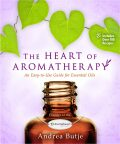 The Heart of Aromatherapy : An Easy-to-Use Guide for Essential Oils - Butje Andrea