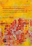 Inscribing Difference and Resistance: Indigenous Women's Personal Non-fiction and Life Writing in Australia and North America - Martina Horáková