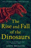 The Rise and Fall of the Dinosaurs : The Untold Story of a Lost World - Steve Brusatte
