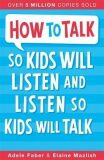 How To Talk So Kids Will Listen and Listen So Kids Will Talk - Adele Faber