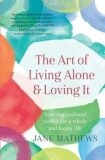 The Art of Living Alone and Loving It : Your inspirational toolkit for a whole and happy life - Jane Mathews