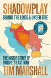 Shadowplay: Behind the Lines and Under Fire : The Inside Story of Europe´s Last War - Tim Marshall