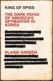 King of Spies : The Dark Reign of America's Spymaster in Korea - Blaine Harden