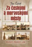 Za českými a moravskými městy - Pověsti, příběhy, lidé - Jan Žáček