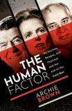 The Human Factor : Gorbachev, Reagan, and Thatcher, and the End of the Cold War - Archie Brown