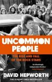 Uncommon People: The Rise and Fall of the Rock Stars 1955-1994 - David Hepworth