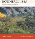 Downfall 1945 : The Fall of Hitler´s Third Reich - Steven J. Zaloga
