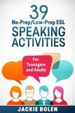 39 No-Prep/Low-Prep ESL Speaking Activities: For Teenagers and Adults (Teaching ESL Conversation and Speaking) - Bolen Jackie