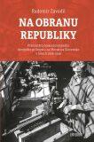 Na obranu republiky - Přemístění československého zbrojního průmyslu na Moravu a Slovensko v letech 1936–1938 - Radomír Zavadil