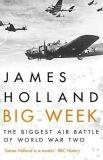 Big Week : The Biggest Air Battle of World War Two - James Holland