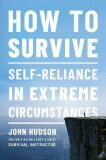 How to Survive : Self-Reliance in Extreme Circumstances - John Hudson