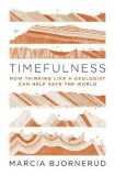 Timefulness : How Thinking Like a Geologist Can Help Save the World - Bjornerud Marcia