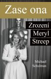 Zase ona - Zrození Meryl Streep - Michael Schulman