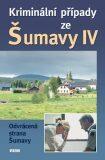 Kriminální případy ze Šumavy IV. - kolektiv autorů