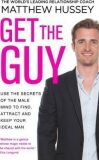 Get the Guy : Use the Secrets of the Male Mind to Find, Attract and Keep Your Ideal Man - Hussey Matthew