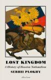 Lost Kingdom : A History of Russian Nationalism - Serhii Plokhy