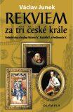 Rekviem za tři české krále - Poslední dny a hodiny Václava IV., Rudolfa II. a Ferdinanda V. - Václav Junek