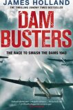 Dam Busters : The Race to Smash the Dams, 1943 - James Holland