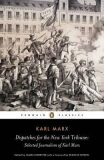 Dispatches for the New York Tribune : Selected Journalism of Karl Marx - Karl Marx