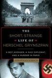 The Short, Strange Life of Herschel Grynszpan : A Boy Avenger, a Nazi Diplomat, and a Murder in Paris - Kirsch Jonathan
