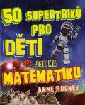 50 supertriků pro děti jak na matematiku - Anne Rooneyová