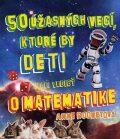 50 úžasných vecí, ktoré by deti mali vedieť o matematike - Anne Rooneyová
